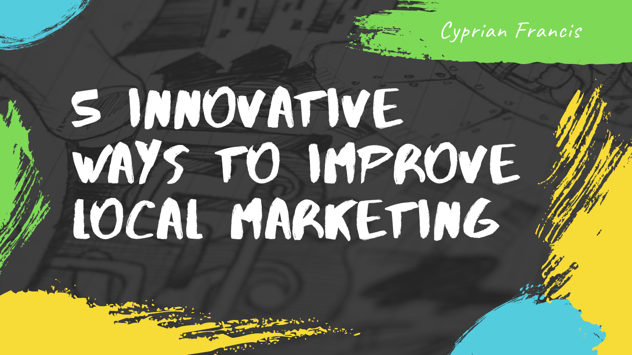 5 Innovative Ways To Improve Local Marketing